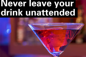 Never leave your drink unattended
