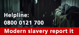 Modern Slavery report it, helpline 0800 0121 700